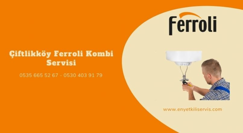 Çiftlikköy Ferroli Kombi Servisi